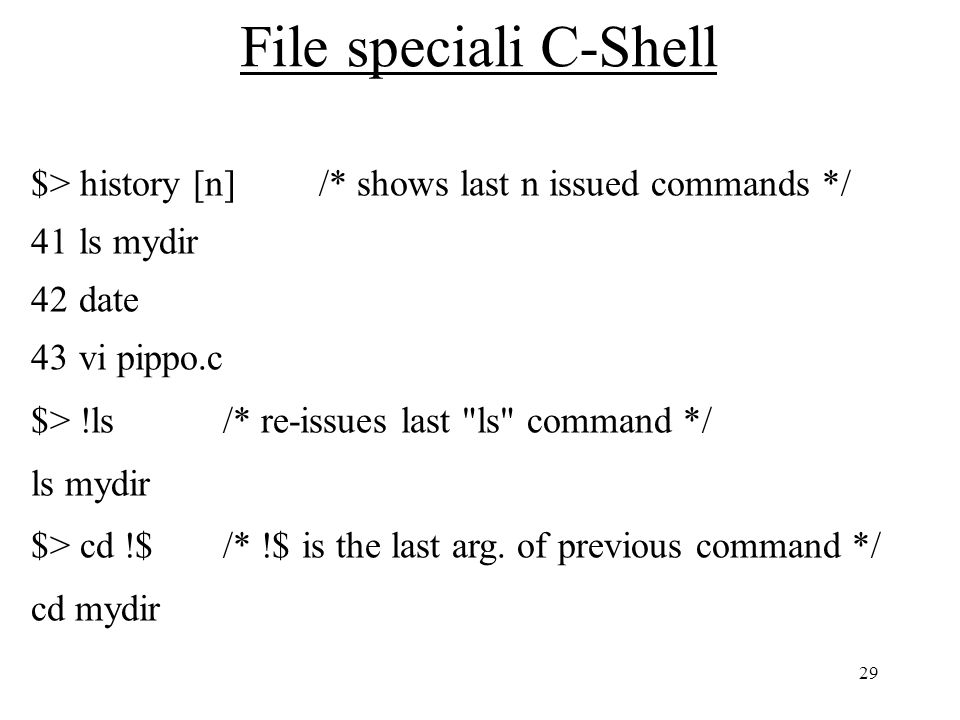 29 File speciali C-Shell $> history [n] /* shows last n issued commands */ 41ls mydir 42date 43vi pippo.c $> !ls/* re-issues last ls command */ ls mydir $> cd !$/* !$ is the last arg.