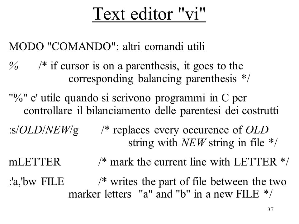 37 Text editor vi MODO COMANDO : altri comandi utili % /* if cursor is on a parenthesis, it goes to the corresponding balancing parenthesis */ % e utile quando si scrivono programmi in C per controllare il bilanciamento delle parentesi dei costrutti :s/OLD/NEW/g /* replaces every occurence of OLD string with NEW string in file */ mLETTER /* mark the current line with LETTER */ : a, bw FILE/* writes the part of file between the two marker letters a and b in a new FILE */