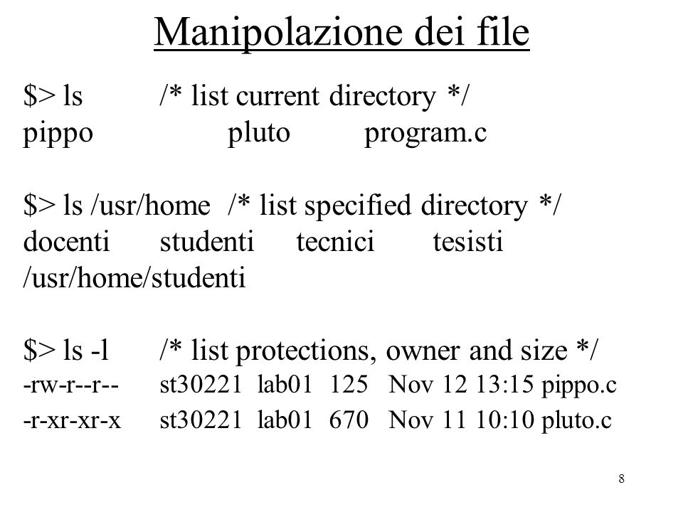 8 Manipolazione dei file $> ls/* list current directory */ pippoplutoprogram.c $> ls /usr/home/* list specified directory */ docentistudentitecnicitesisti /usr/home/studenti $> ls -l/* list protections, owner and size */ -rw-r--r--st30221 lab01 125 Nov 12 13:15 pippo.c -r-xr-xr-xst30221 lab01 670 Nov 11 10:10 pluto.c