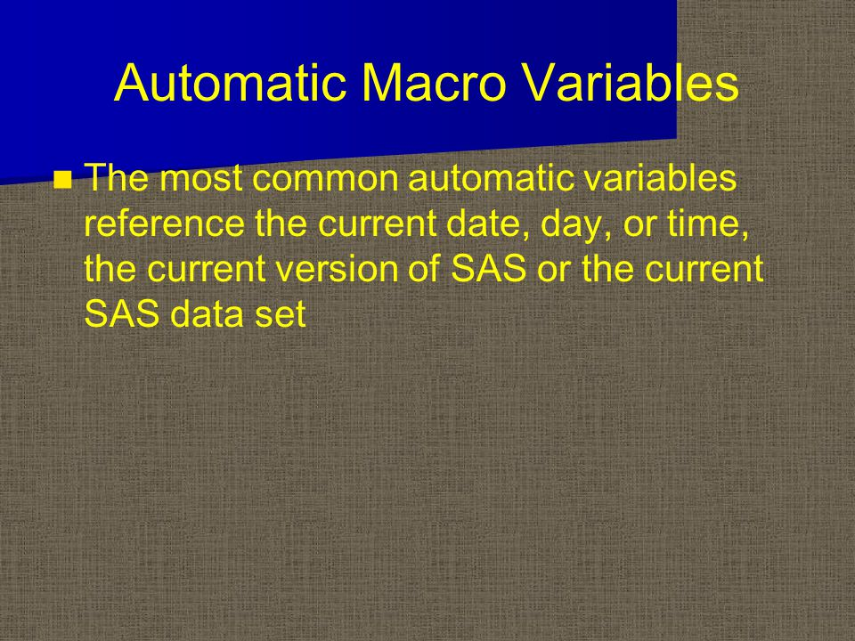 Automatic Macro Variables The most common automatic variables reference the current date, day, or time, the current version of SAS or the current SAS data set