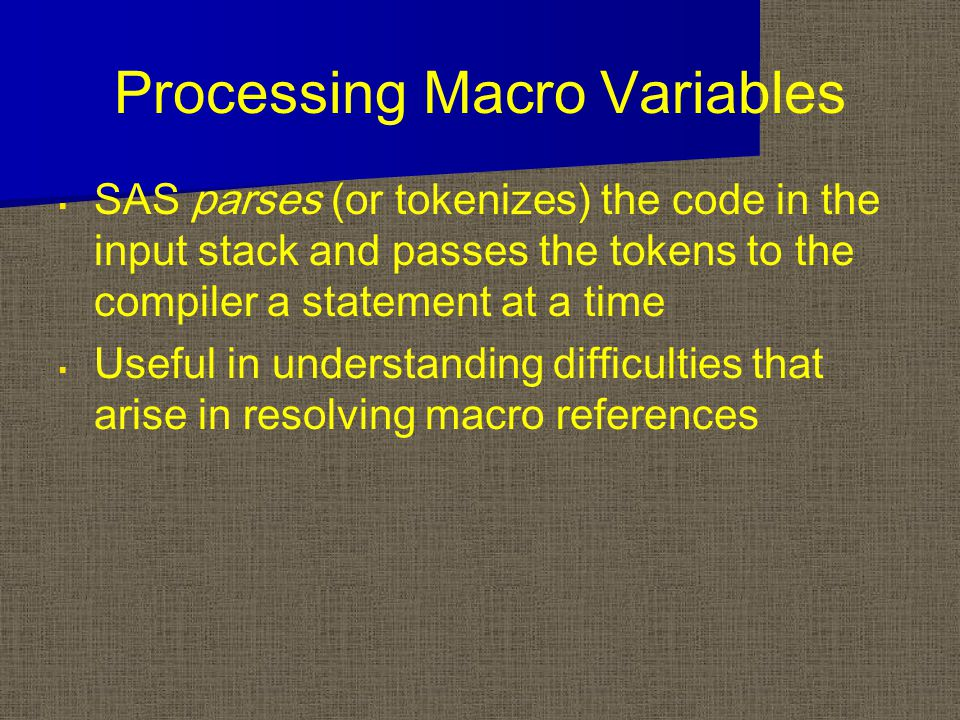 Processing Macro Variables   SAS parses (or tokenizes) the code in the input stack and passes the tokens to the compiler a statement at a time   Useful in understanding difficulties that arise in resolving macro references