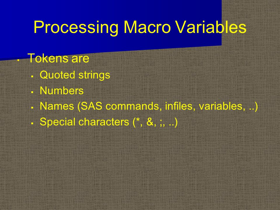 Processing Macro Variables   Tokens are   Quoted strings   Numbers   Names (SAS commands, infiles, variables,..)   Special characters (*, &, ;,..)