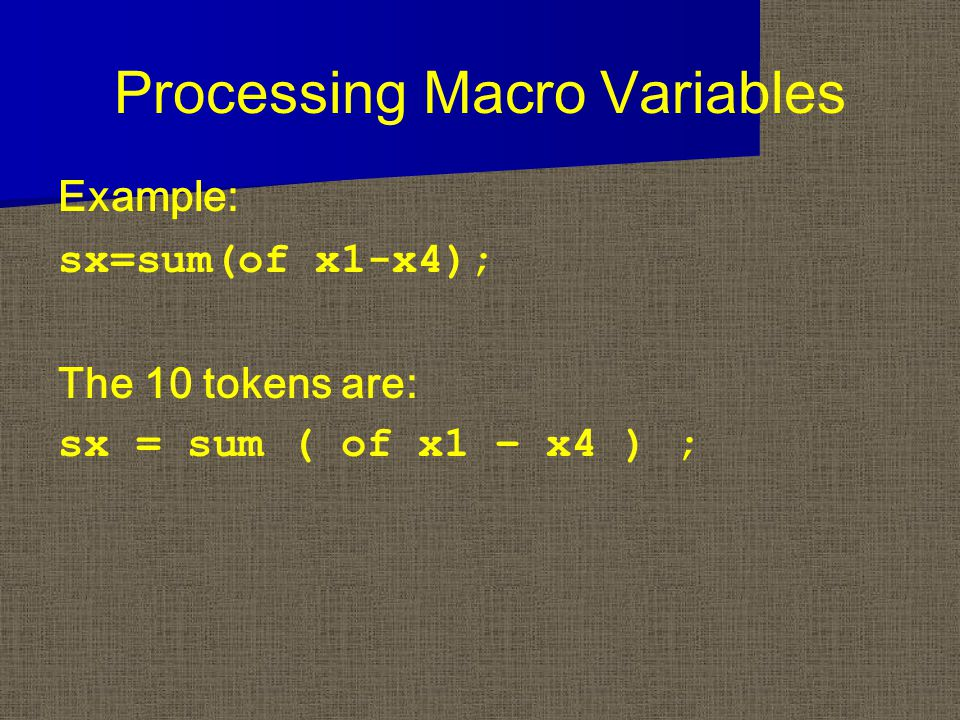 Processing Macro Variables Example: sx=sum(of x1-x4); The 10 tokens are: sx = sum ( of x1 – x4 ) ;