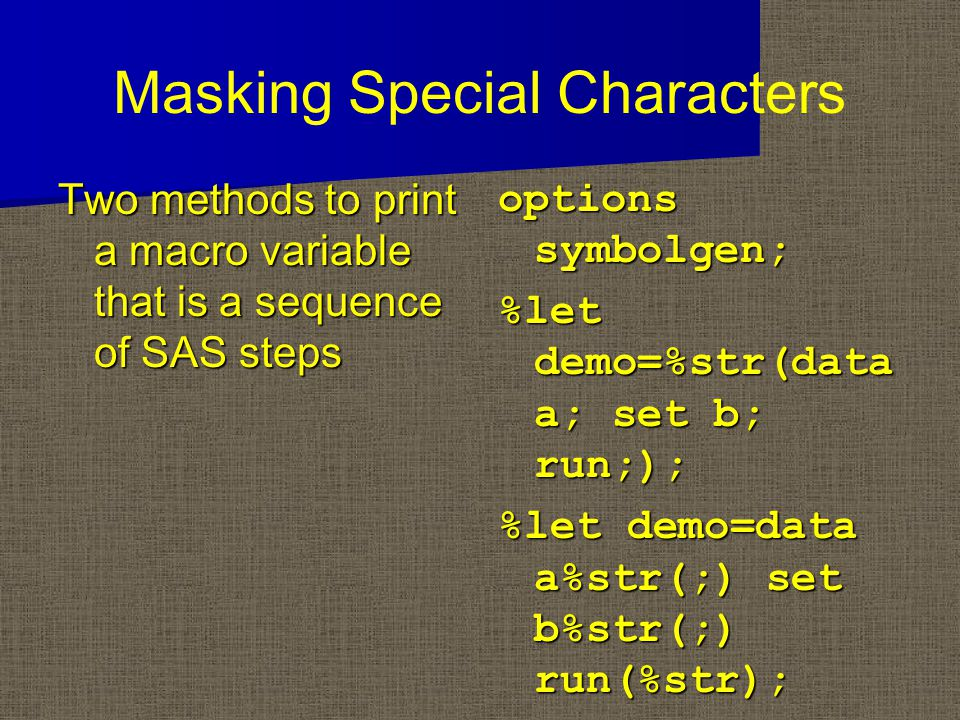 Masking Special Characters Two methods to print a macro variable that is a sequence of SAS steps options symbolgen; %let demo=%str(data a; set b; run;); %let demo=data a%str(;) set b%str(;) run(%str);