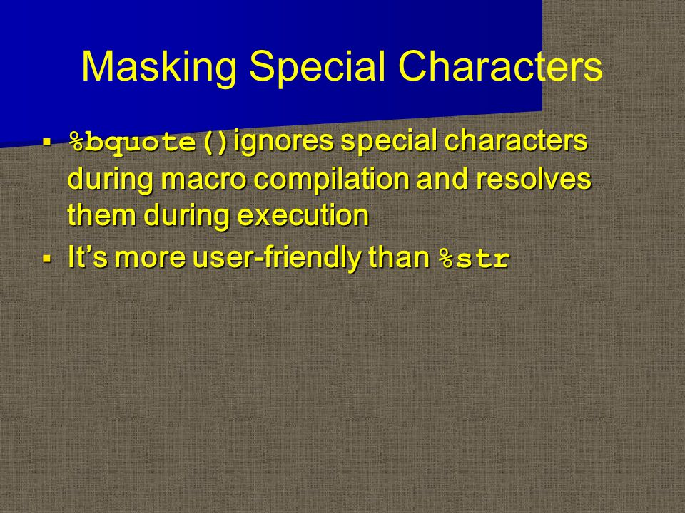 Masking Special Characters  %bquote() ignores special characters during macro compilation and resolves them during execution  It's more user-friendly than %str