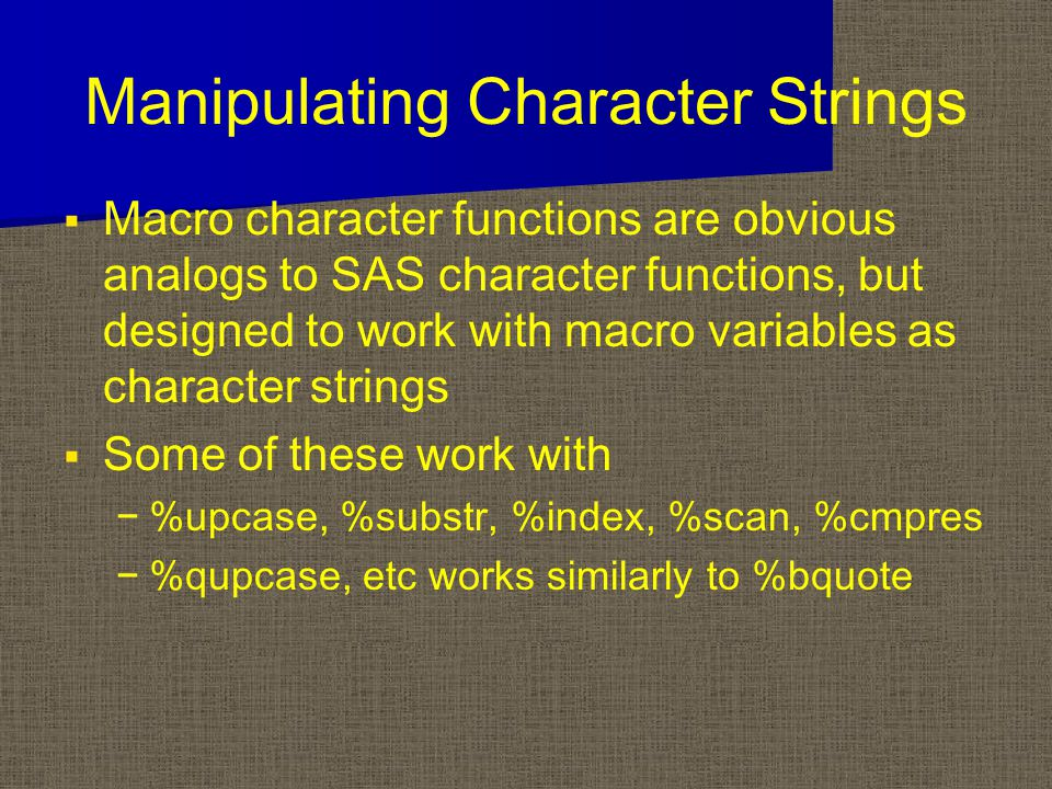 Manipulating Character Strings   Macro character functions are obvious analogs to SAS character functions, but designed to work with macro variables as character strings   Some of these work with − −%upcase, %substr, %index, %scan, %cmpres − −%qupcase, etc works similarly to %bquote