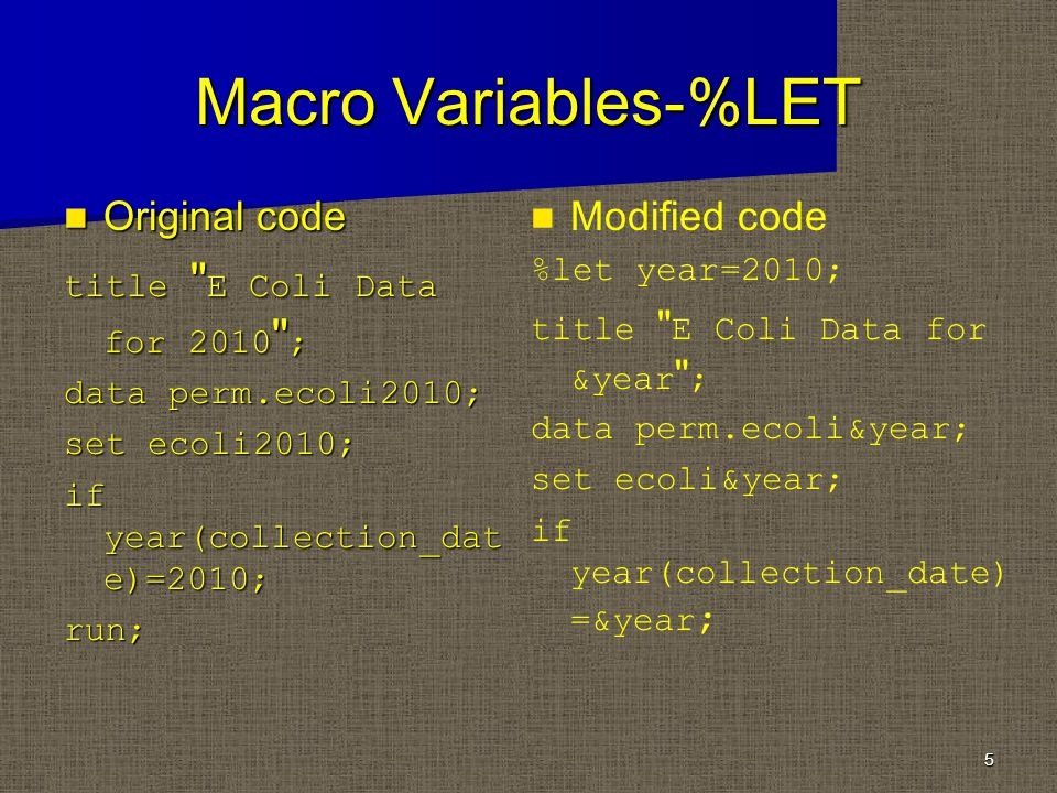 Macro Variables-%LET Original code Original code title E Coli Data for 2010 ; data perm.ecoli2010; set ecoli2010; if year(collection_dat e)=2010; run; 5 Modified code %let year=2010; title E Coli Data for &year ; data perm.ecoli&year; set ecoli&year; if year(collection_date) =&year ;