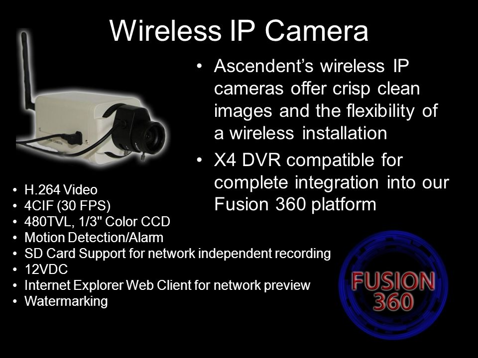 Wireless IP Camera Ascendent's wireless IP cameras offer crisp clean images and the flexibility of a wireless installation X4 DVR compatible for complete integration into our Fusion 360 platform H.264 Video 4CIF (30 FPS) 480TVL, 1/3 Color CCD Motion Detection/Alarm SD Card Support for network independent recording 12VDC Internet Explorer Web Client for network preview Watermarking