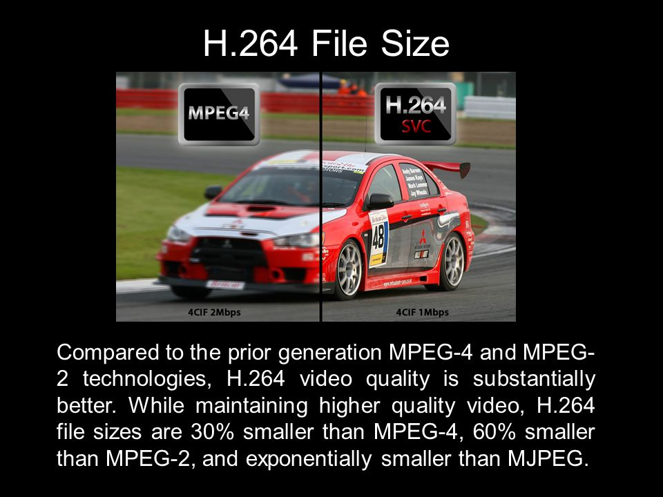 H.264 File Size Compared to the prior generation MPEG-4 and MPEG- 2 technologies, H.264 video quality is substantially better.