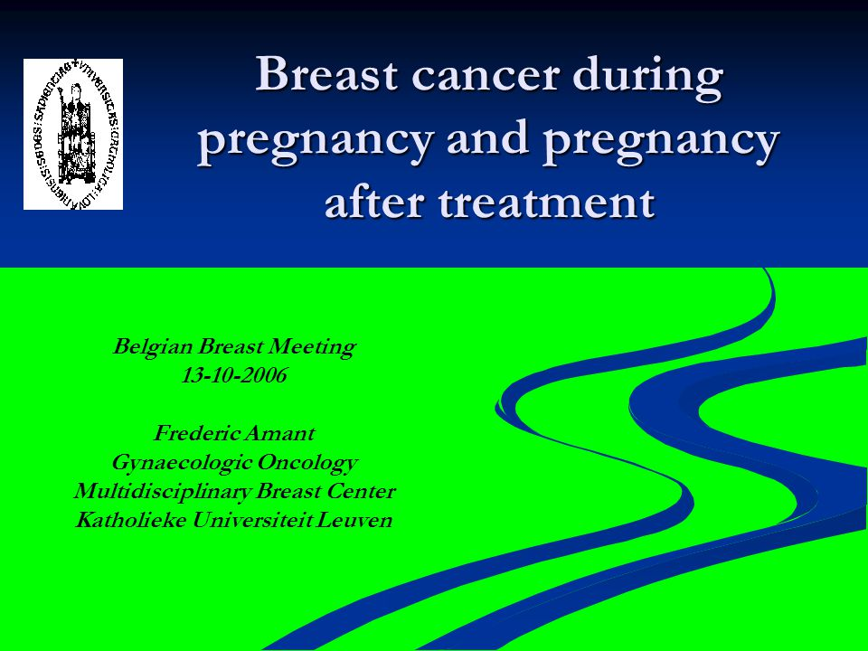 Breast cancer during pregnancy and pregnancy after treatment Belgian Breast Meeting 13-10-2006 Frederic Amant Gynaecologic Oncology Multidisciplinary Breast Center Katholieke Universiteit Leuven