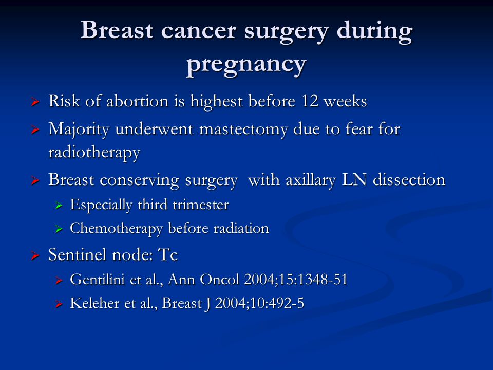 Breast cancer surgery during pregnancy  Risk of abortion is highest before 12 weeks  Majority underwent mastectomy due to fear for radiotherapy  Breast conserving surgery with axillary LN dissection  Especially third trimester  Chemotherapy before radiation  Sentinel node: Tc  Gentilini et al., Ann Oncol 2004;15:1348-51  Keleher et al., Breast J 2004;10:492-5