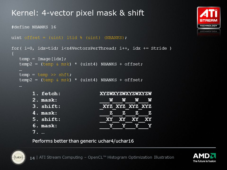 | ATI Stream Computing Update | Confidential 14 | ATI Stream Computing – OpenCL™ Histogram Optimization Illustration Kernel: 4-vector pixel mask & shift 1.fetch: XYZWXYZWXYZWXYZW 2.mask: ___W___W___W___W 3.shift: _XYZ_XYZ_XYZ_XYZ 4.mask: ___Z___Z___Z___Z 5.shift: __XY__XY__XY__XY 6.mask: ___Y___Y___Y___Y 7.… Performs better than generic uchar4/uchar16 #define NBANKS 16 uint offset = (uint) ltid % (uint) (NBANKS); for( i=0, idx=tid; i<n4VectorsPerThread; i++, idx += Stride ) { temp = Image[idx]; temp2 = (temp & msk) * (uint4) NBANKS + offset; … temp = temp >> shft; temp2 = (temp & msk) * (uint4) NBANKS + offset; …