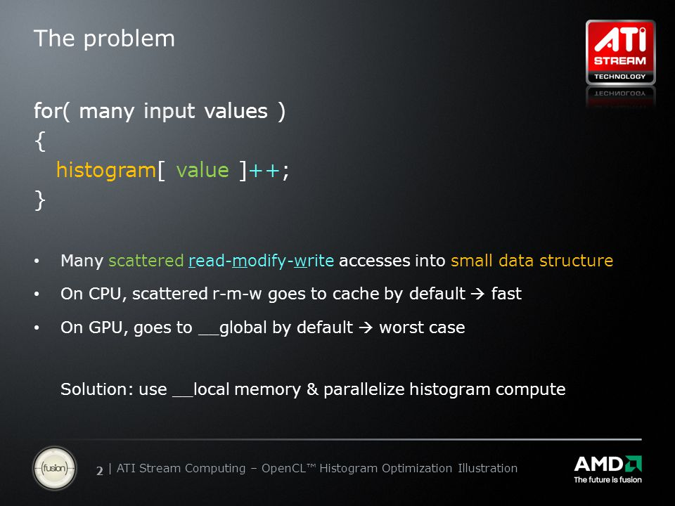 | ATI Stream Computing Update | Confidential 22 | ATI Stream Computing – OpenCL™ Histogram Optimization Illustration The problem for( many input values ) { histogram[ value ]++; } Many scattered read-modify-write accesses into small data structure On CPU, scattered r-m-w goes to cache by default  fast On GPU, goes to __global by default  worst case Solution: use __local memory & parallelize histogram compute