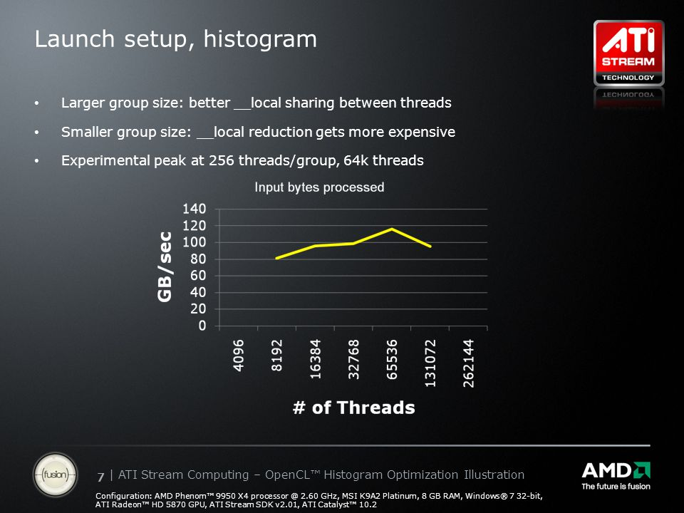 | ATI Stream Computing Update | Confidential 77 | ATI Stream Computing – OpenCL™ Histogram Optimization Illustration Launch setup, histogram Larger group size: better __local sharing between threads Smaller group size: __local reduction gets more expensive Experimental peak at 256 threads/group, 64k threads Configuration: AMD Phenom™ 9950 X4 processor @ 2.60 GHz, MSI K9A2 Platinum, 8 GB RAM, Windows® 7 32-bit, ATI Radeon™ HD 5870 GPU, ATI Stream SDK v2.01, ATI Catalyst™ 10.2