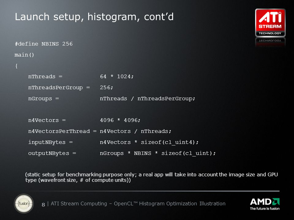 | ATI Stream Computing Update | Confidential 88 | ATI Stream Computing – OpenCL™ Histogram Optimization Illustration Launch setup, histogram, cont'd #define NBINS 256 main() { nThreads = 64 * 1024; nThreadsPerGroup = 256; nGroups = nThreads / nThreadsPerGroup; n4Vectors = 4096 * 4096; n4VectorsPerThread = n4Vectors / nThreads; inputNBytes = n4Vectors * sizeof(cl_uint4); outputNBytes = nGroups * NBINS * sizeof(cl_uint); (static setup for benchmarking purpose only; a real app will take into account the image size and GPU type (wavefront size, # of compute units))