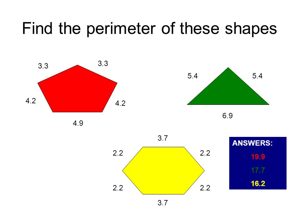 Find the perimeter of these shapes 3.3 4.2 4.9 4.2 5.4 6.9 3.7 2.2 ANSWERS: 19.9 17.7 16.2