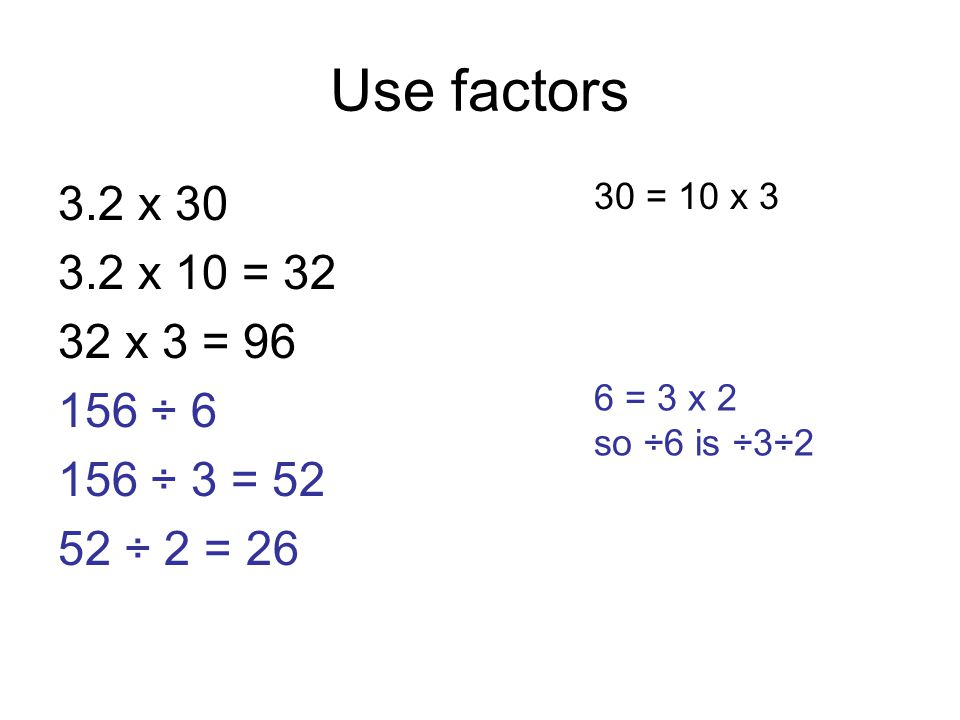 Use factors 3.2 x 30 3.2 x 10 = 32 32 x 3 = 96 156 ÷ 6 156 ÷ 3 = 52 52 ÷ 2 = 26 30 = 10 x 3 6 = 3 x 2 so ÷6 is ÷3÷2