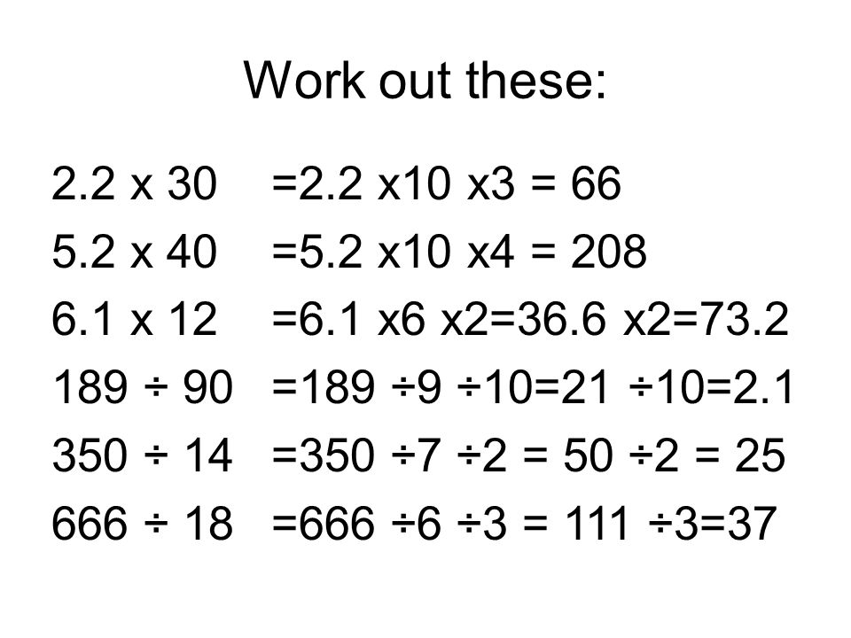 Work out these: 2.2 x 30 5.2 x 40 6.1 x 12 189 ÷ 90 350 ÷ 14 666 ÷ 18 =2.2 x10 x3 = 66 =5.2 x10 x4 = 208 =6.1 x6 x2=36.6 x2=73.2 =189 ÷9 ÷10=21 ÷10=2.1 =350 ÷7 ÷2 = 50 ÷2 = 25 =666 ÷6 ÷3 = 111 ÷3=37