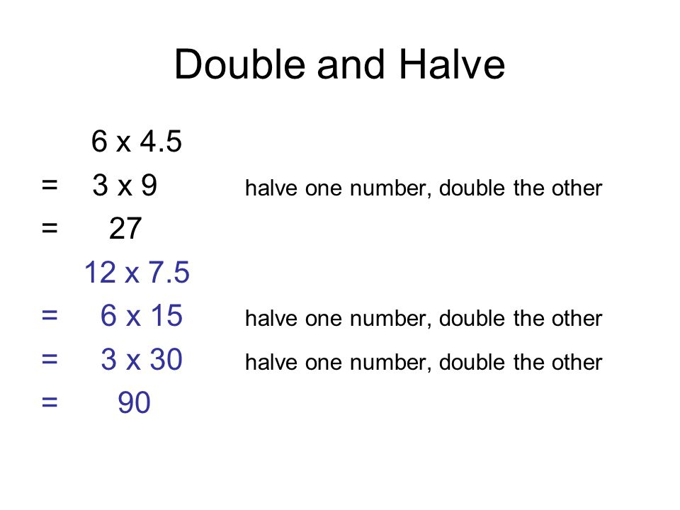 Double and Halve 6 x 4.5 = 3 x 9 halve one number, double the other = 27 12 x 7.5 = 6 x 15 halve one number, double the other = 3 x 30 halve one number, double the other = 90