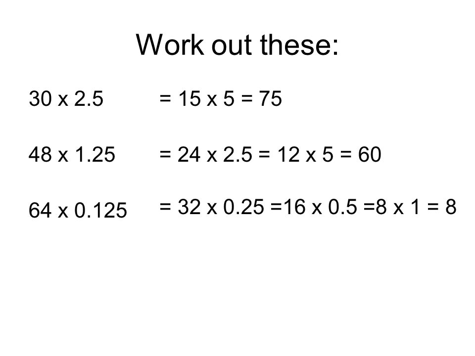 Work out these: 30 x 2.5 48 x 1.25 64 x 0.125 = 15 x 5 = 75 = 24 x 2.5 = 12 x 5 = 60 = 32 x 0.25 =16 x 0.5 =8 x 1 = 8