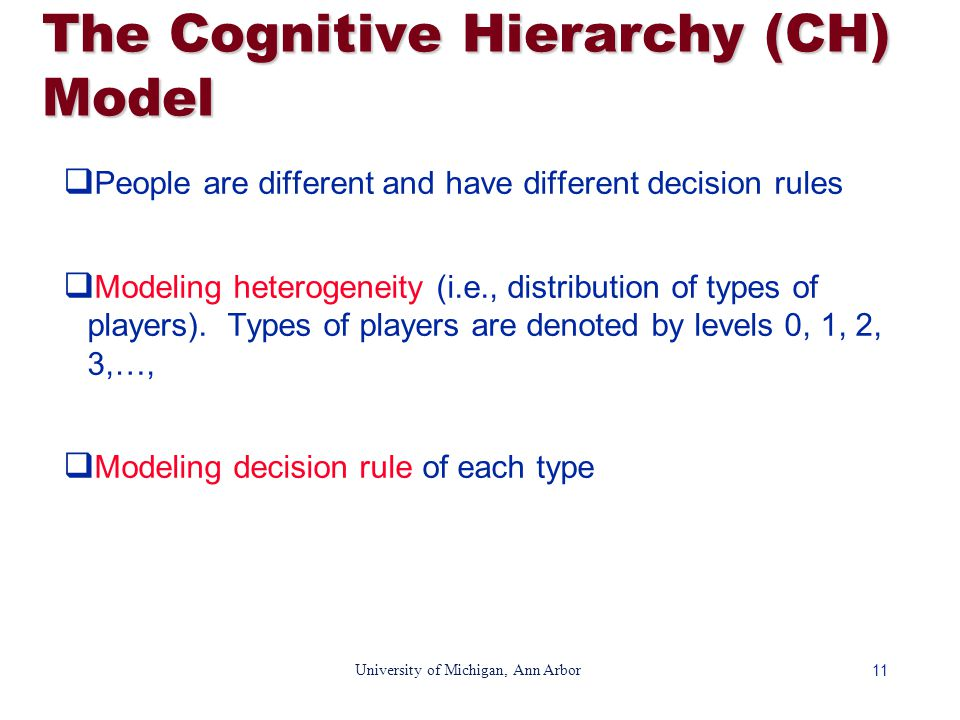 11 University of Michigan, Ann Arbor The Cognitive Hierarchy (CH) Model  People are different and have different decision rules  Modeling heterogeneity (i.e., distribution of types of players).