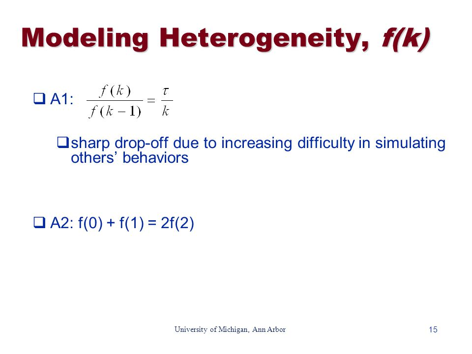 15 University of Michigan, Ann Arbor Modeling Heterogeneity, f(k)  A1:  sharp drop-off due to increasing difficulty in simulating others' behaviors  A2: f(0) + f(1) = 2f(2)