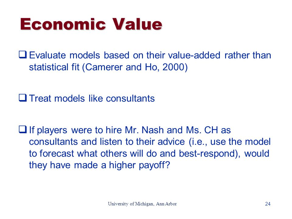 24 University of Michigan, Ann Arbor Economic Value  Evaluate models based on their value-added rather than statistical fit (Camerer and Ho, 2000)  Treat models like consultants  If players were to hire Mr.