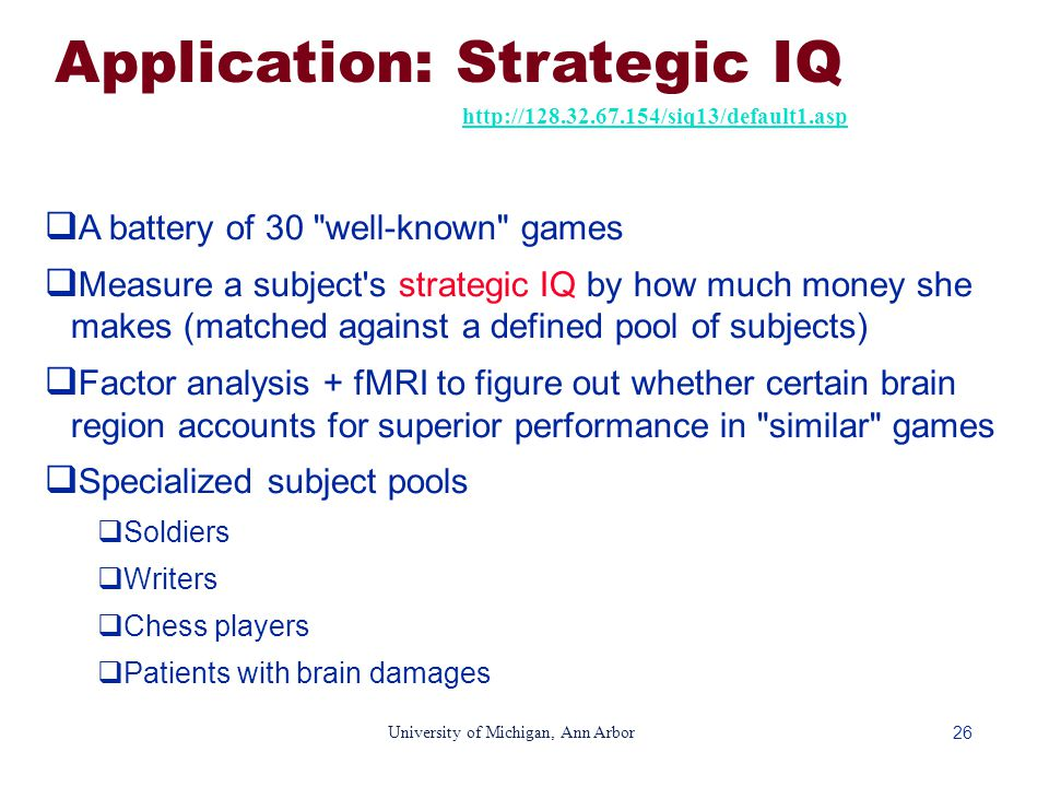 26 University of Michigan, Ann Arbor Application: Strategic IQ http://128.32.67.154/siq13/default1.asp  A battery of 30 well-known games  Measure a subject s strategic IQ by how much money she makes (matched against a defined pool of subjects)  Factor analysis + fMRI to figure out whether certain brain region accounts for superior performance in similar games  Specialized subject pools  Soldiers  Writers  Chess players  Patients with brain damages