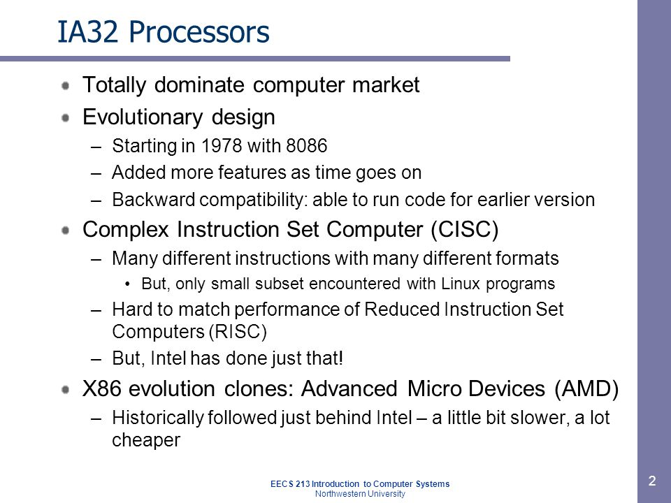 EECS 213 Introduction to Computer Systems Northwestern University 2 IA32 Processors Totally dominate computer market Evolutionary design –Starting in 1978 with 8086 –Added more features as time goes on –Backward compatibility: able to run code for earlier version Complex Instruction Set Computer (CISC) –Many different instructions with many different formats But, only small subset encountered with Linux programs –Hard to match performance of Reduced Instruction Set Computers (RISC) –But, Intel has done just that.