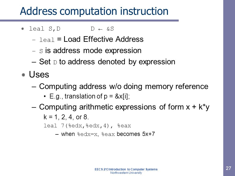 EECS 213 Introduction to Computer Systems Northwestern University 27 Address computation instruction leal S,D D ← &S –leal = Load Effective Address –S is address mode expression –Set D to address denoted by expression Uses –Computing address w/o doing memory reference E.g., translation of p = &x[i]; –Computing arithmetic expressions of form x + k*y k = 1, 2, 4, or 8.