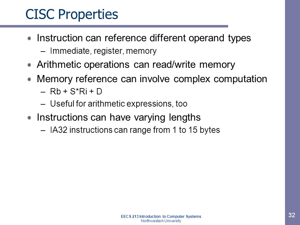 EECS 213 Introduction to Computer Systems Northwestern University 32 CISC Properties Instruction can reference different operand types –Immediate, register, memory Arithmetic operations can read/write memory Memory reference can involve complex computation –Rb + S*Ri + D –Useful for arithmetic expressions, too Instructions can have varying lengths –IA32 instructions can range from 1 to 15 bytes
