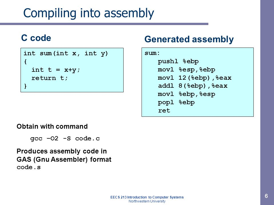 EECS 213 Introduction to Computer Systems Northwestern University 6 Compiling into assembly int sum(int x, int y) { int t = x+y; return t; } Generated assembly sum: pushl %ebp movl %esp,%ebp movl 12(%ebp),%eax addl 8(%ebp),%eax movl %ebp,%esp popl %ebp ret Obtain with command gcc –O2 -S code.c Produces assembly code in GAS (Gnu Assembler) format code.s C code