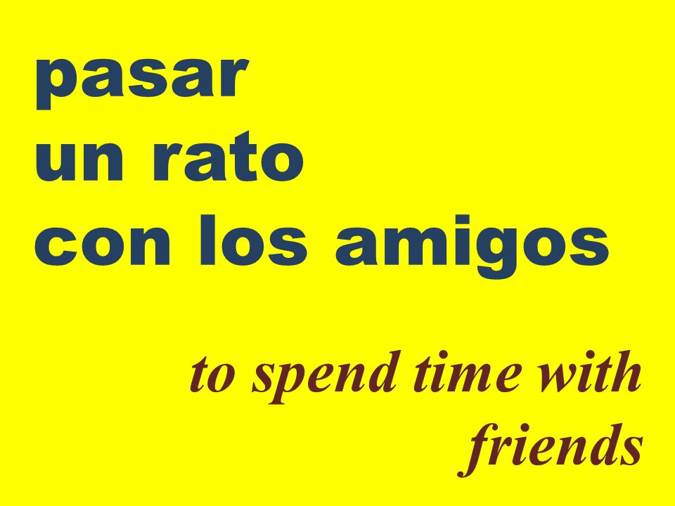 pasar un rato con los amigos to spend time with friends