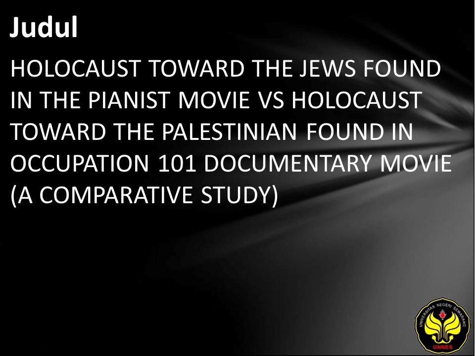 Judul HOLOCAUST TOWARD THE JEWS FOUND IN THE PIANIST MOVIE VS HOLOCAUST TOWARD THE PALESTINIAN FOUND IN OCCUPATION 101 DOCUMENTARY MOVIE (A COMPARATIVE STUDY)