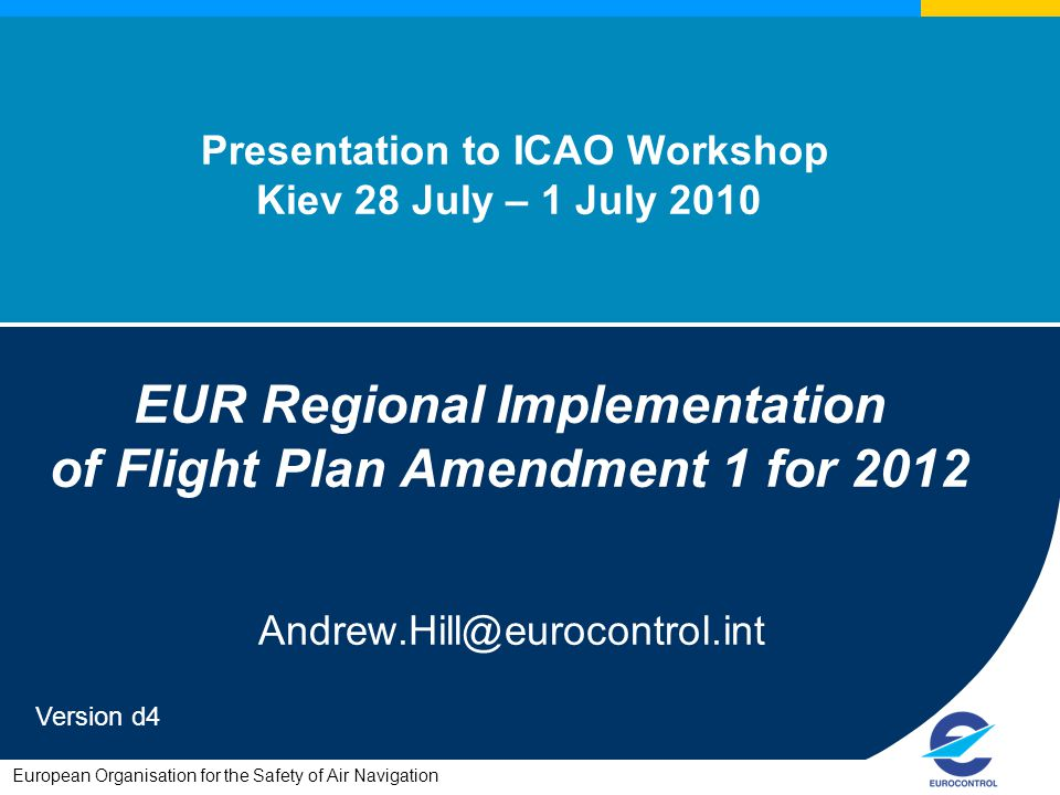 European Organisation for the Safety of Air Navigation Presentation to ICAO Workshop Kiev 28 July – 1 July 2010 EUR Regional Implementation of Flight Plan Amendment 1 for 2012 Andrew.Hill@eurocontrol.int Version d4