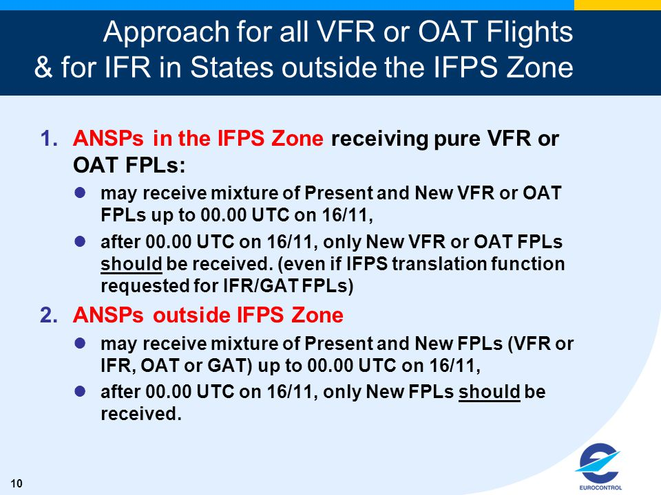 10 Approach for all VFR or OAT Flights & for IFR in States outside the IFPS Zone 1.ANSPs in the IFPS Zone receiving pure VFR or OAT FPLs: may receive mixture of Present and New VFR or OAT FPLs up to 00.00 UTC on 16/11, after 00.00 UTC on 16/11, only New VFR or OAT FPLs should be received.