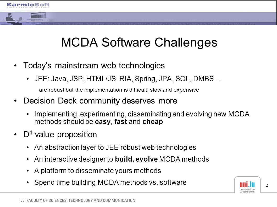 MCDA Software Challenges Today's mainstream web technologies JEE: Java, JSP, HTML/JS, RIA, Spring, JPA, SQL, DMBS … are robust but the implementation is difficult, slow and expensive Decision Deck community deserves more Implementing, experimenting, disseminating and evolving new MCDA methods should be easy, fast and cheap D 4 value proposition An abstraction layer to JEE robust web technologies An interactive designer to build, evolve MCDA methods A platform to disseminate yours methods Spend time building MCDA methods vs.