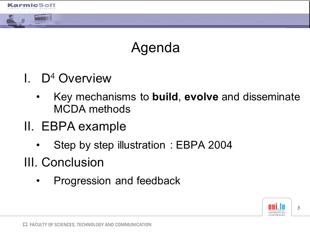 Agenda I.D 4 Overview Key mechanisms to build, evolve and disseminate MCDA methods II.EBPA example Step by step illustration : EBPA 2004 III.Conclusion Progression and feedback 3