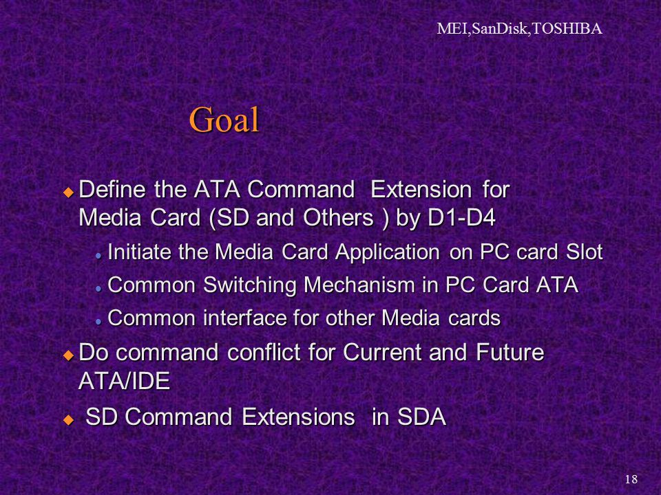 MEI,SanDisk,TOSHIBA 18  Define the ATA Command Extension for Media Card (SD and Others ) by D1-D4 Initiate the Media Card Application on PC card Slot Initiate the Media Card Application on PC card Slot Common Switching Mechanism in PC Card ATA Common Switching Mechanism in PC Card ATA Common interface for other Media cards Common interface for other Media cards  Do command conflict for Current and Future ATA/IDE  SD Command Extensions in SDA Goal