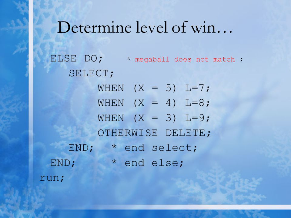 Determine level of win… ELSE DO; * megaball does not match ; SELECT; WHEN (X = 5)L=7; WHEN (X = 4)L=8; WHEN (X = 3)L=9; OTHERWISE DELETE; END; * end select; END; * end else; run;