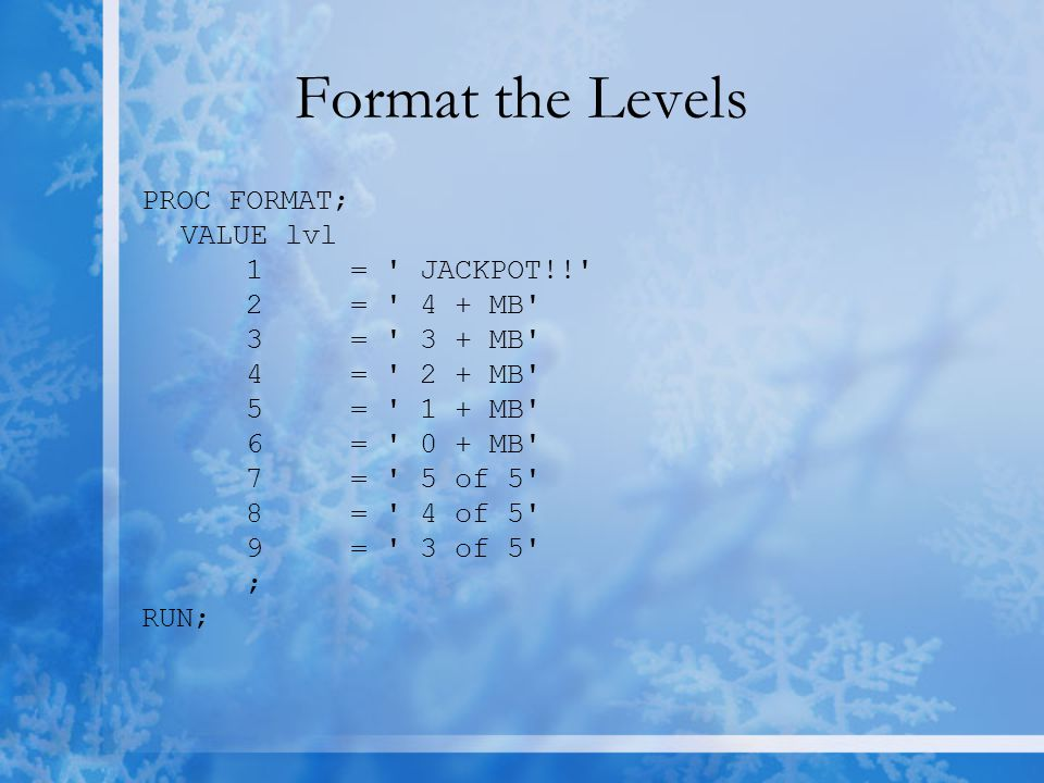 Format the Levels PROC FORMAT; VALUE lvl 1= JACKPOT!! 2= 4 + MB 3= 3 + MB 4= 2 + MB 5= 1 + MB 6= 0 + MB 7= 5 of 5 8= 4 of 5 9= 3 of 5 ; RUN;