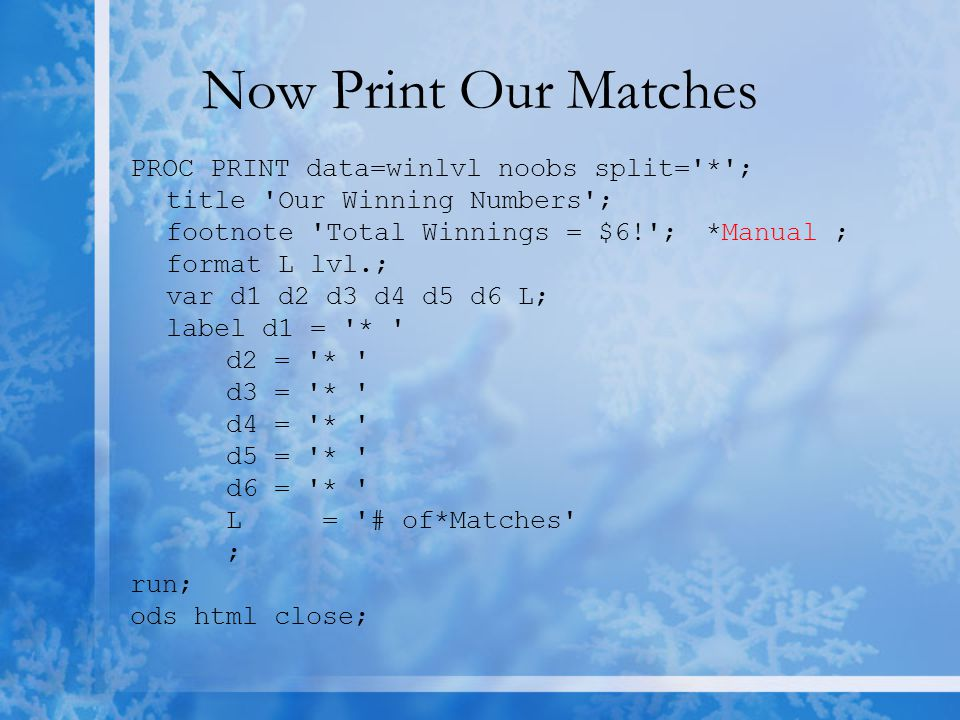 Now Print Our Matches PROC PRINT data=winlvl noobs split= * ; title Our Winning Numbers ; footnote Total Winnings = $6! ;*Manual ; format L lvl.; var d1 d2 d3 d4 d5 d6 L; label d1 = * d2 = * d3 = * d4 = * d5 = * d6 = * L= # of*Matches ; run; ods html close;