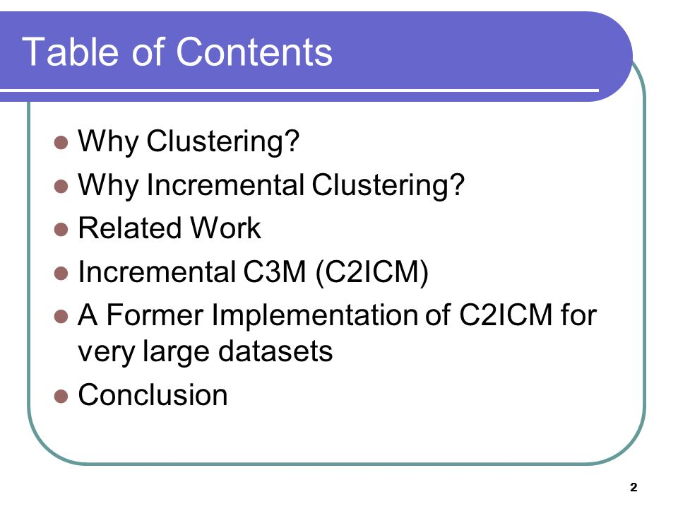2 Table of Contents Why Clustering. Why Incremental Clustering.