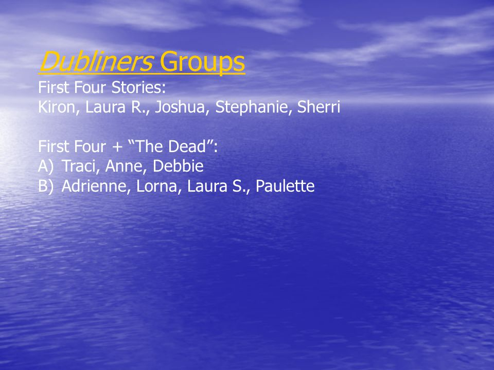 Dubliners Groups First Four Stories: Kiron, Laura R., Joshua, Stephanie, Sherri First Four + The Dead : A) Traci, Anne, Debbie B) Adrienne, Lorna, Laura S., Paulette