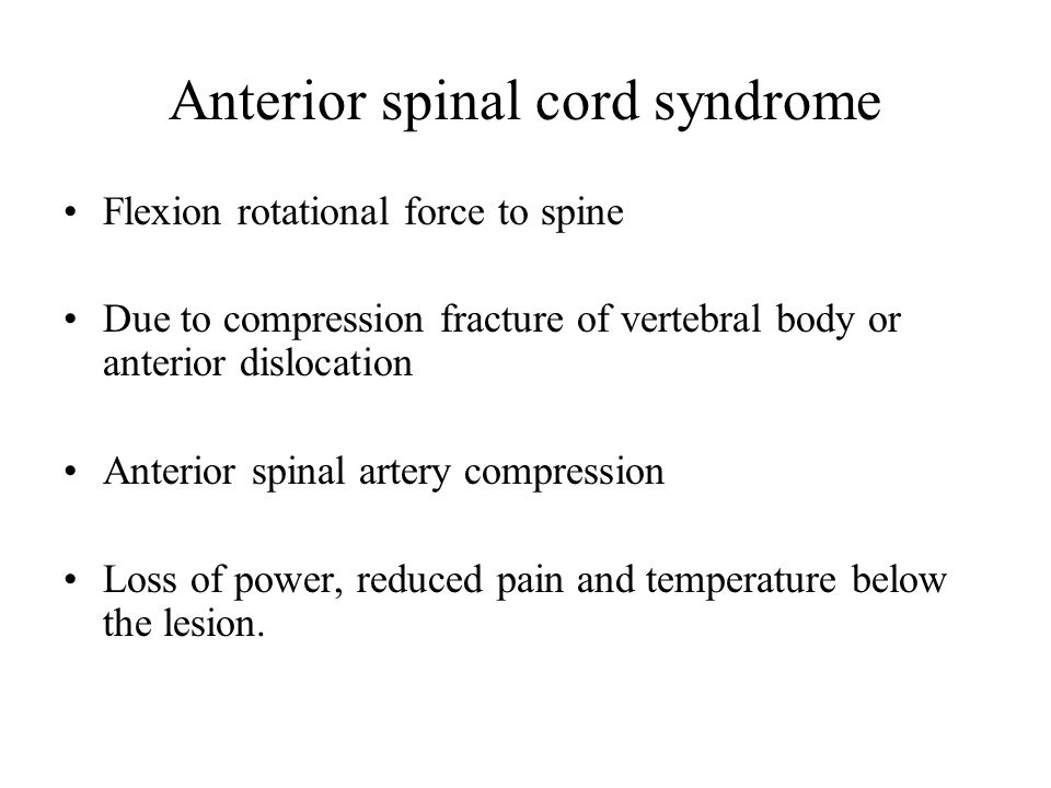 Anterior spinal cord syndrome Flexion rotational force to spine Due to compression fracture of vertebral body or anterior dislocation Anterior spinal artery compression Loss of power, reduced pain and temperature below the lesion.