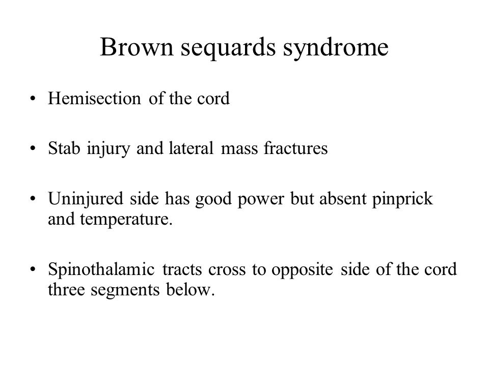 Brown sequards syndrome Hemisection of the cord Stab injury and lateral mass fractures Uninjured side has good power but absent pinprick and temperature.