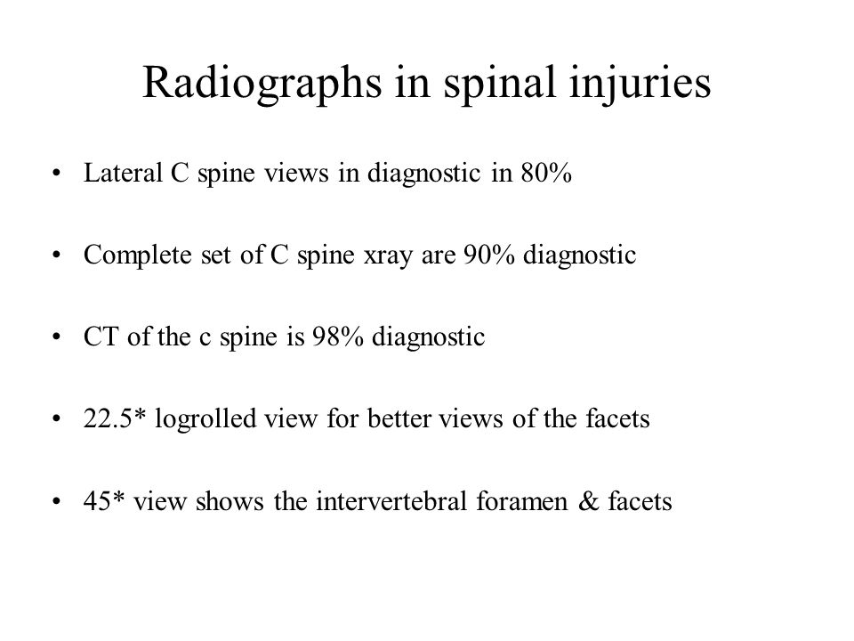 Radiographs in spinal injuries Lateral C spine views in diagnostic in 80% Complete set of C spine xray are 90% diagnostic CT of the c spine is 98% diagnostic 22.5* logrolled view for better views of the facets 45* view shows the intervertebral foramen & facets