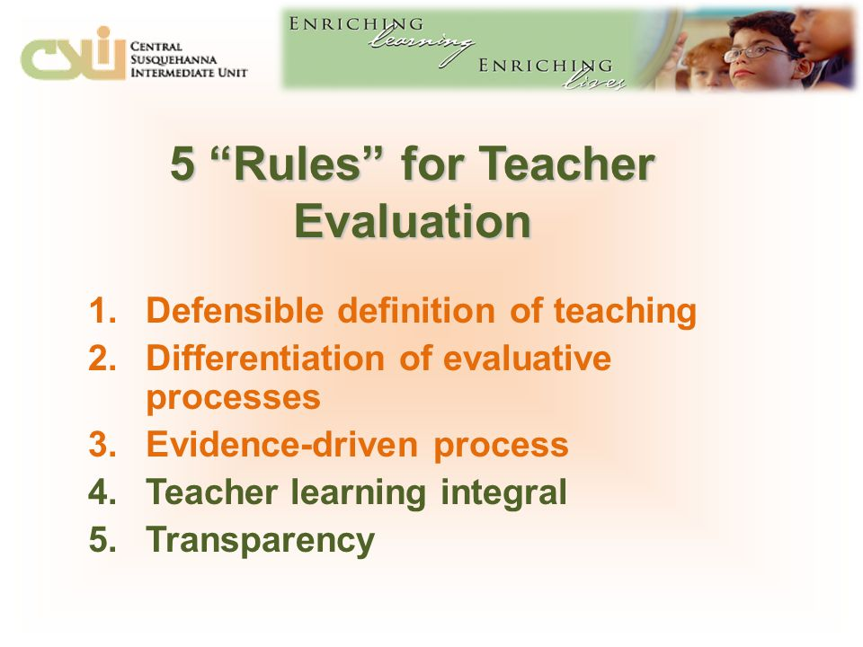 5 Rules for Teacher Evaluation 1.Defensible definition of teaching 2.Differentiation of evaluative processes 3.Evidence-driven process 4.Teacher learning integral 5.Transparency
