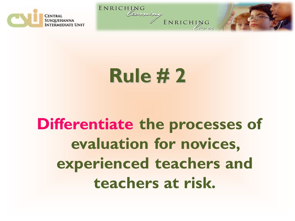 Rule # 2 Differentiate the processes of evaluation for novices, experienced teachers and teachers at risk.