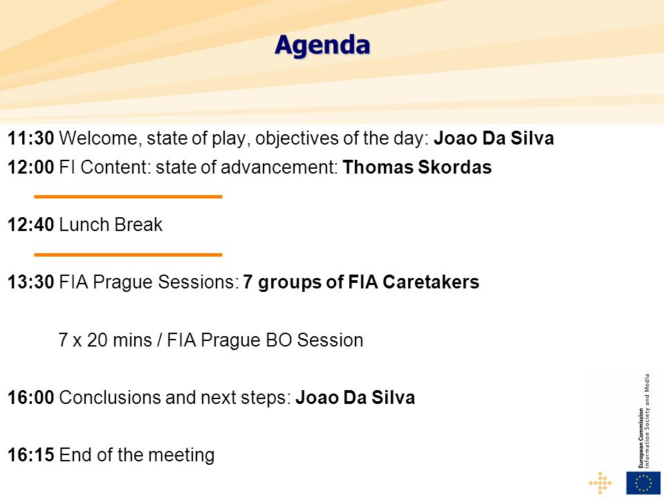 Agenda 11:30 Welcome, state of play, objectives of the day: Joao Da Silva 12:00 FI Content: state of advancement: Thomas Skordas 12:40 Lunch Break 13:30 FIA Prague Sessions: 7 groups of FIA Caretakers 7 x 20 mins / FIA Prague BO Session 16:00 Conclusions and next steps: Joao Da Silva 16:15 End of the meeting